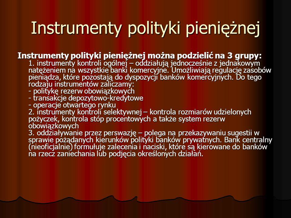 Instrumenty polityki pieniężnej Instrumenty polityki pieniężnej można podzielić na 3 grupy: 1. instrumenty kontroli ogólnej – oddziałują jednocześnie