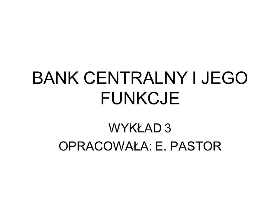 BANK CENTRALNY I JEGO FUNKCJE WYKŁAD 3 OPRACOWAŁA: E. PASTOR