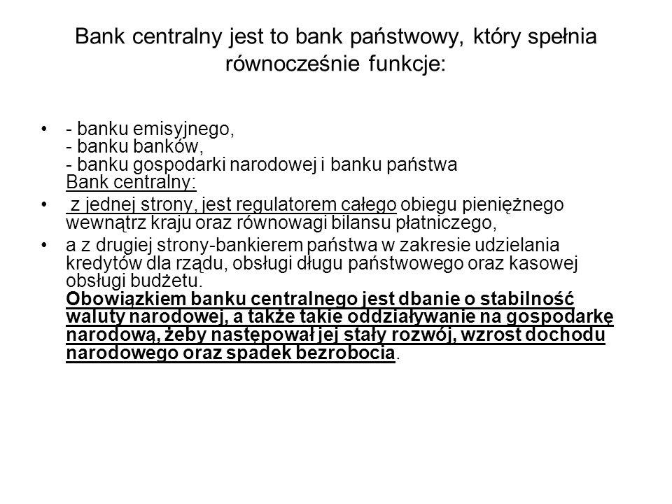 Bank centralny jest to bank państwowy, który spełnia równocześnie funkcje: - banku emisyjnego, - banku banków, - banku gospodarki narodowej i banku pa