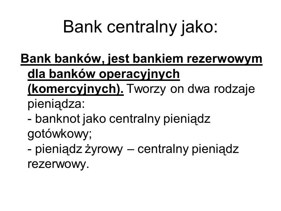 Bank centralny jako: Bank banków, jest bankiem rezerwowym dla banków operacyjnych (komercyjnych). Tworzy on dwa rodzaje pieniądza: - banknot jako cent