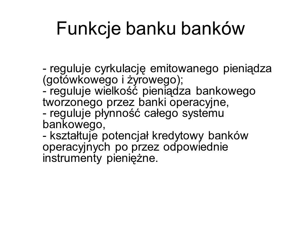 Funkcje banku banków - reguluje cyrkulację emitowanego pieniądza (gotówkowego i żyrowego); - reguluje wielkość pieniądza bankowego tworzonego przez ba