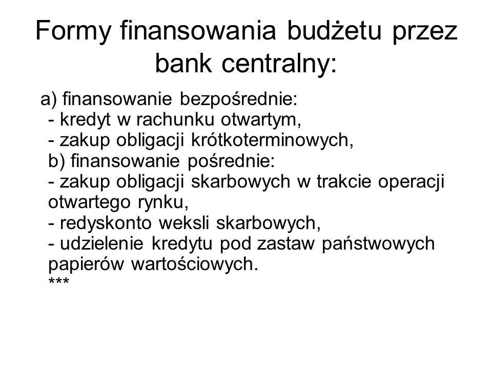 Formy finansowania budżetu przez bank centralny: a) finansowanie bezpośrednie: - kredyt w rachunku otwartym, - zakup obligacji krótkoterminowych, b) f