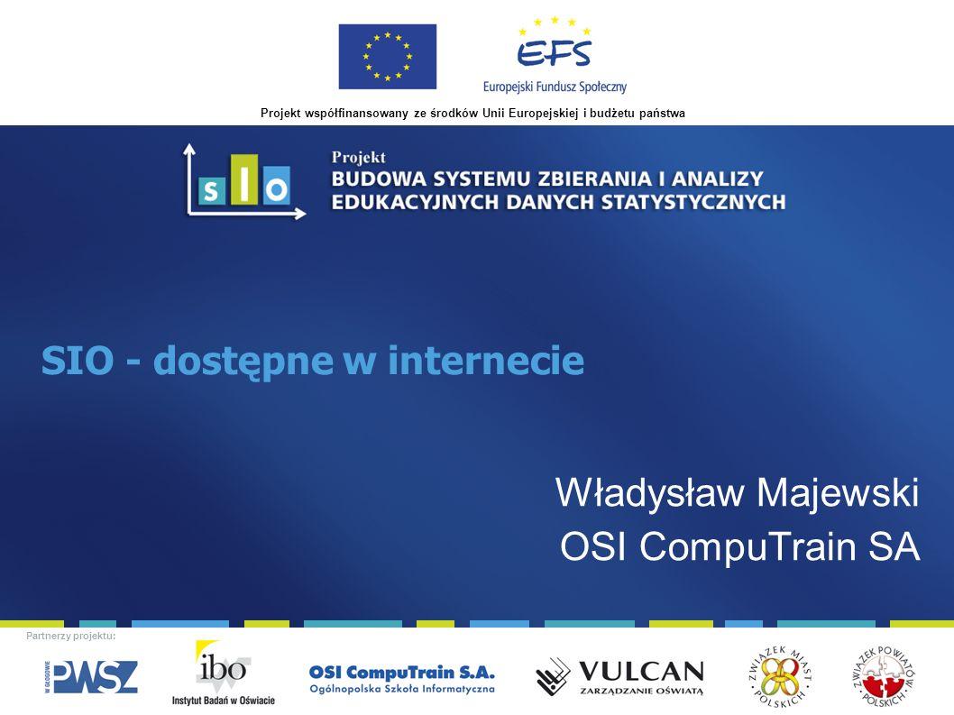 Projekt współfinansowany ze środków Unii Europejskiej i budżetu państwa Partnerzy projektu: SIO - dostępne w internecie Władysław Majewski OSI CompuTrain SA