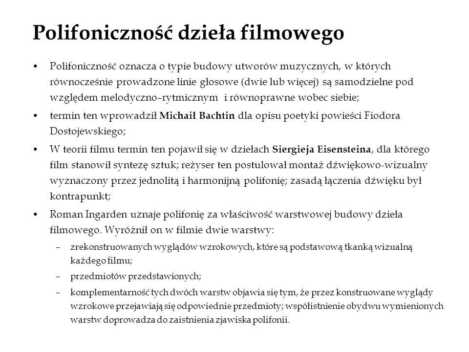 Polifoniczność dzieła filmowego Polifoniczność oznacza o typie budowy utworów muzycznych, w których równocześnie prowadzone linie głosowe (dwie lub więcej) są samodzielne pod względem melodyczno–rytmicznym i równoprawne wobec siebie; termin ten wprowadził Michaił Bachtin dla opisu poetyki powieści Fiodora Dostojewskiego; W teorii filmu termin ten pojawił się w dziełach Siergieja Eisensteina, dla którego film stanowił syntezę sztuk; reżyser ten postulował montaż dźwiękowo-wizualny wyznaczony przez jednolitą i harmonijną polifonię; zasadą łączenia dźwięku był kontrapunkt; Roman Ingarden uznaje polifonię za właściwość warstwowej budowy dzieła filmowego.