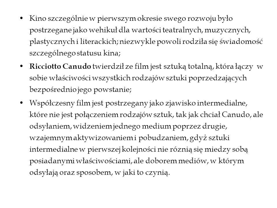 Kino szczególnie w pierwszym okresie swego rozwoju było postrzegane jako wehikuł dla wartości teatralnych, muzycznych, plastycznych i literackich; niezwykle powoli rodziła się świadomość szczególnego statusu kina; Ricciotto Canudo twierdził ze film jest sztuką totalną, która łączy w sobie właściwości wszystkich rodzajów sztuki poprzedzających bezpośrednio jego powstanie; Współczesny film jest postrzegany jako zjawisko intermedialne, które nie jest połączeniem rodzajów sztuk, tak jak chciał Canudo, ale odsyłaniem, widzeniem jednego medium poprzez drugie, wzajemnym aktywizowaniem i pobudzaniem, gdyż sztuki intermedialne w pierwszej kolejności nie róznią się miedzy sobą posiadanymi właściwościami, ale doborem mediów, w którym odsyłają oraz sposobem, w jaki to czynią.