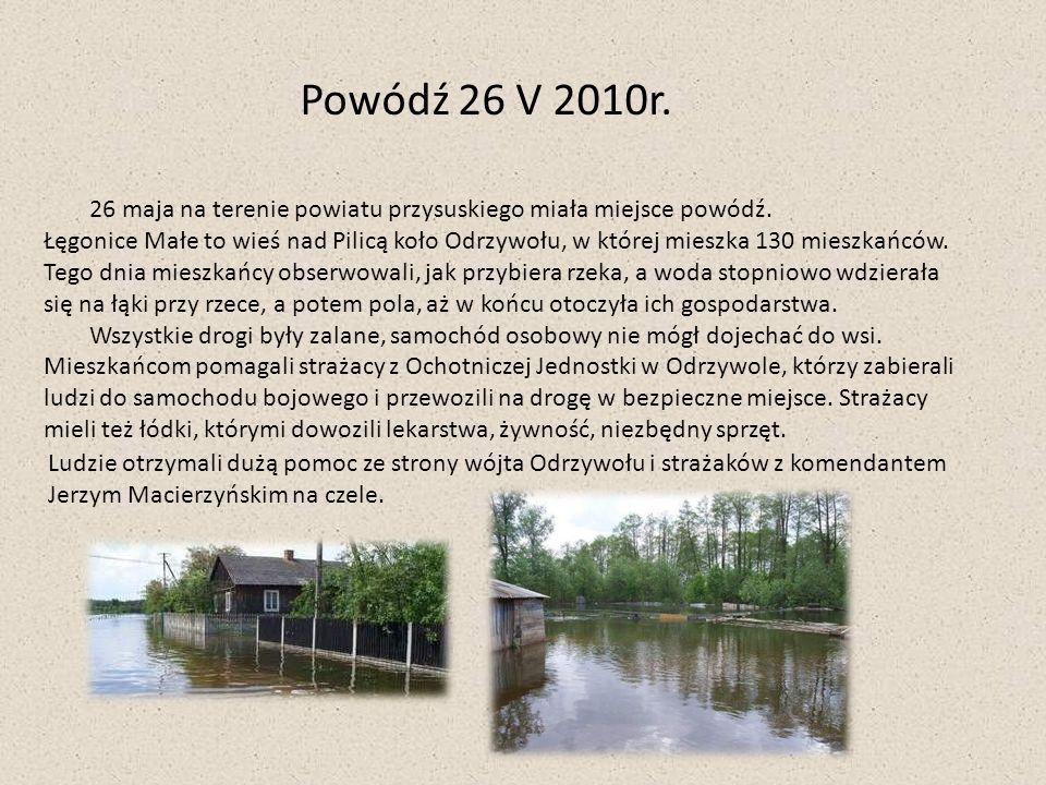 Powódź 26 V 2010r. 26 maja na terenie powiatu przysuskiego miała miejsce powódź. Łęgonice Małe to wieś nad Pilicą koło Odrzywołu, w której mieszka 130