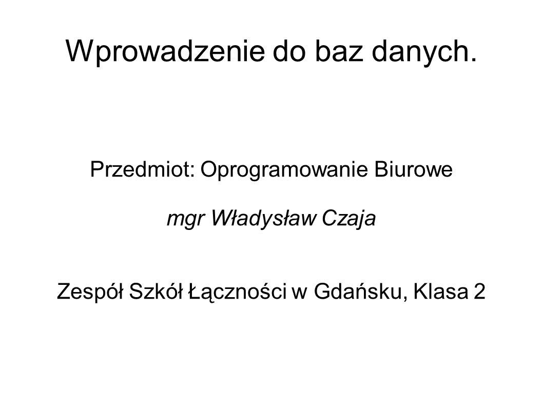Wprowadzenie do baz danych. Przedmiot: Oprogramowanie Biurowe mgr Władysław Czaja Zespół Szkół Łączności w Gdańsku, Klasa 2