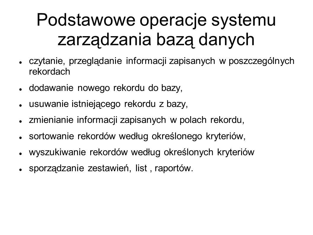 Podstawowe operacje systemu zarządzania bazą danych czytanie, przeglądanie informacji zapisanych w poszczególnych rekordach dodawanie nowego rekordu d