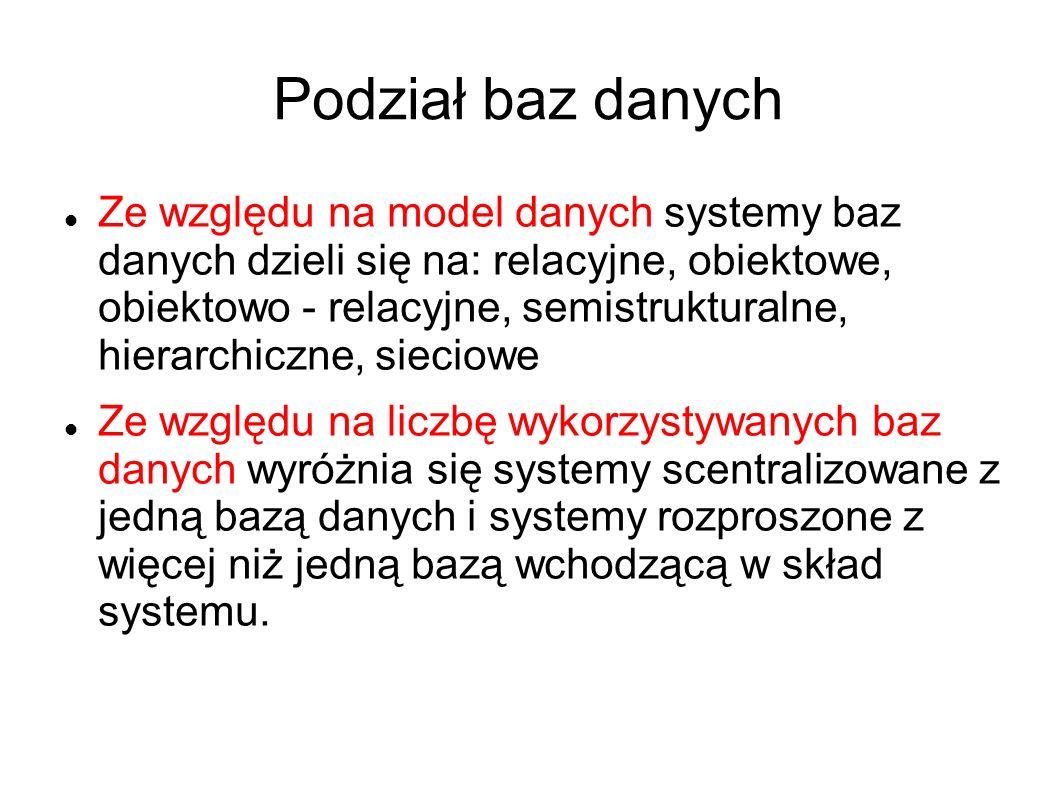 Podział baz danych Ze względu na model danych systemy baz danych dzieli się na: relacyjne, obiektowe, obiektowo - relacyjne, semistrukturalne, hierarc
