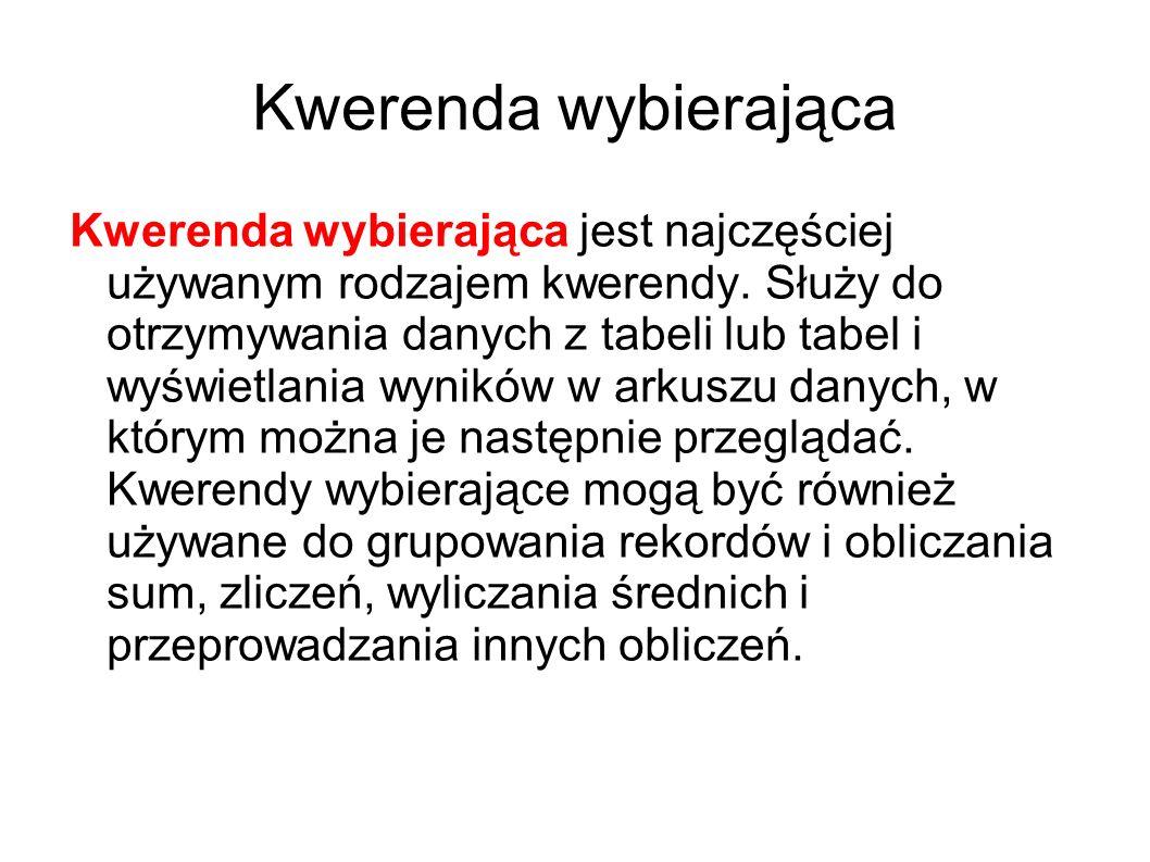 Kwerenda wybierająca Kwerenda wybierająca jest najczęściej używanym rodzajem kwerendy. Służy do otrzymywania danych z tabeli lub tabel i wyświetlania