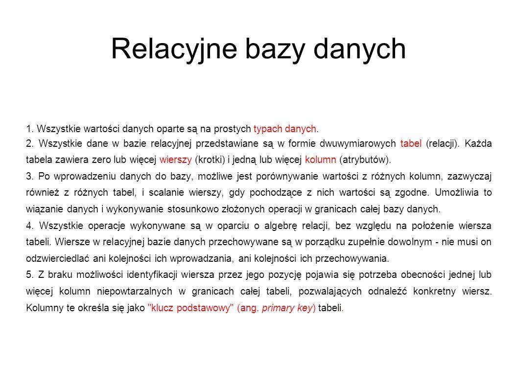 Relacyjne bazy danych 1. Wszystkie wartości danych oparte są na prostych typach danych. 2. Wszystkie dane w bazie relacyjnej przedstawiane są w formie