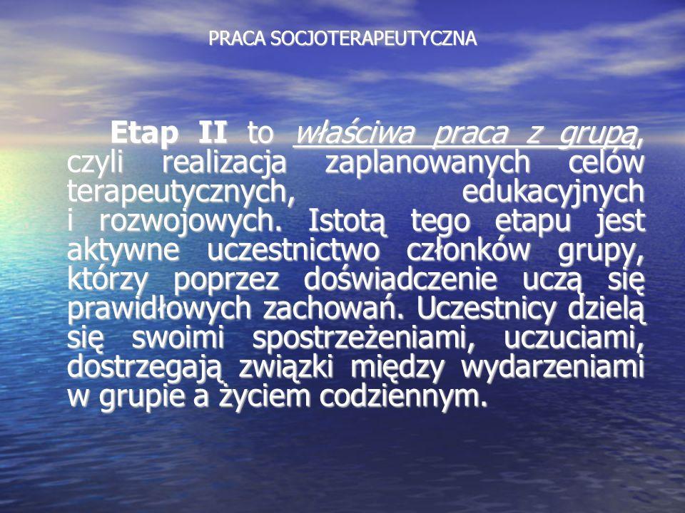 PRACA SOCJOTERAPEUTYCZNA Etap II to właściwa praca z grupą, czyli realizacja zaplanowanych celów terapeutycznych, edukacyjnych i rozwojowych. Istotą t