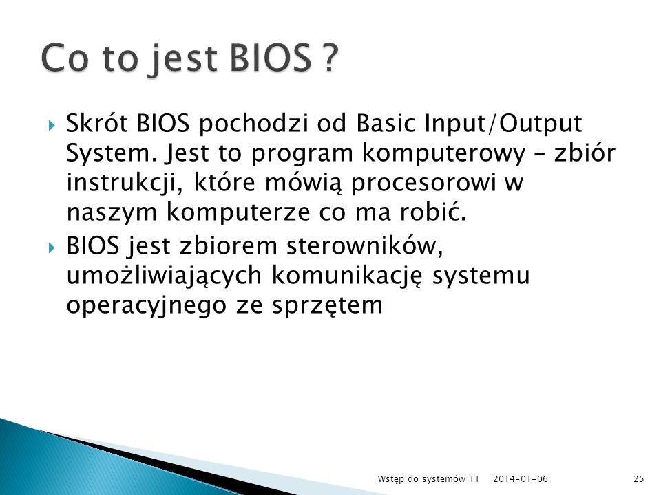 Skrót BIOS pochodzi od Basic Input/Output System. Jest to program komputerowy – zbiór instrukcji, które mówią procesorowi w naszym komputerze co ma ro