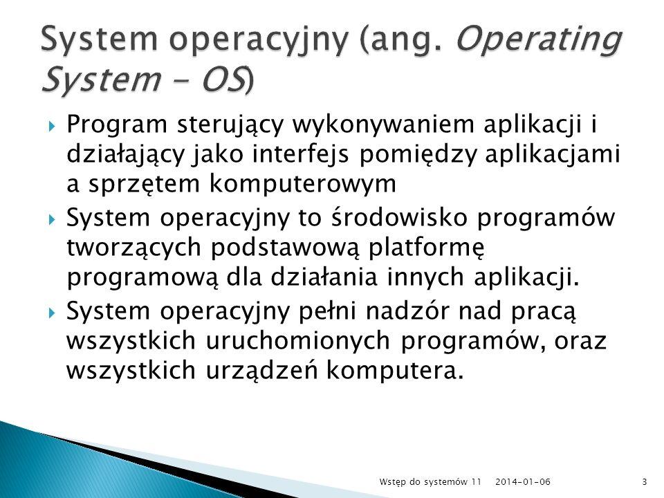 decyduje o tym, jakie programy można uruchamiać pod jego kontrolą, ma wpływ na bezpieczeństwo umieszczonych danych, umożliwia podłączania do różnych sieci, gwarantuje kompatybilność z innymi systemami oraz decyduje o łatwości i stabilności działania Dowiedz się więcej: http://pl.wikipedia.org/wiki/System_operacyjn y 2014-01-064Wstęp do systemów 11