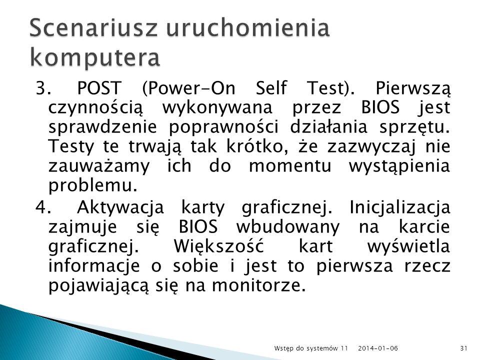 3.POST (Power-On Self Test). Pierwszą czynnością wykonywana przez BIOS jest sprawdzenie poprawności działania sprzętu. Testy te trwają tak krótko, że