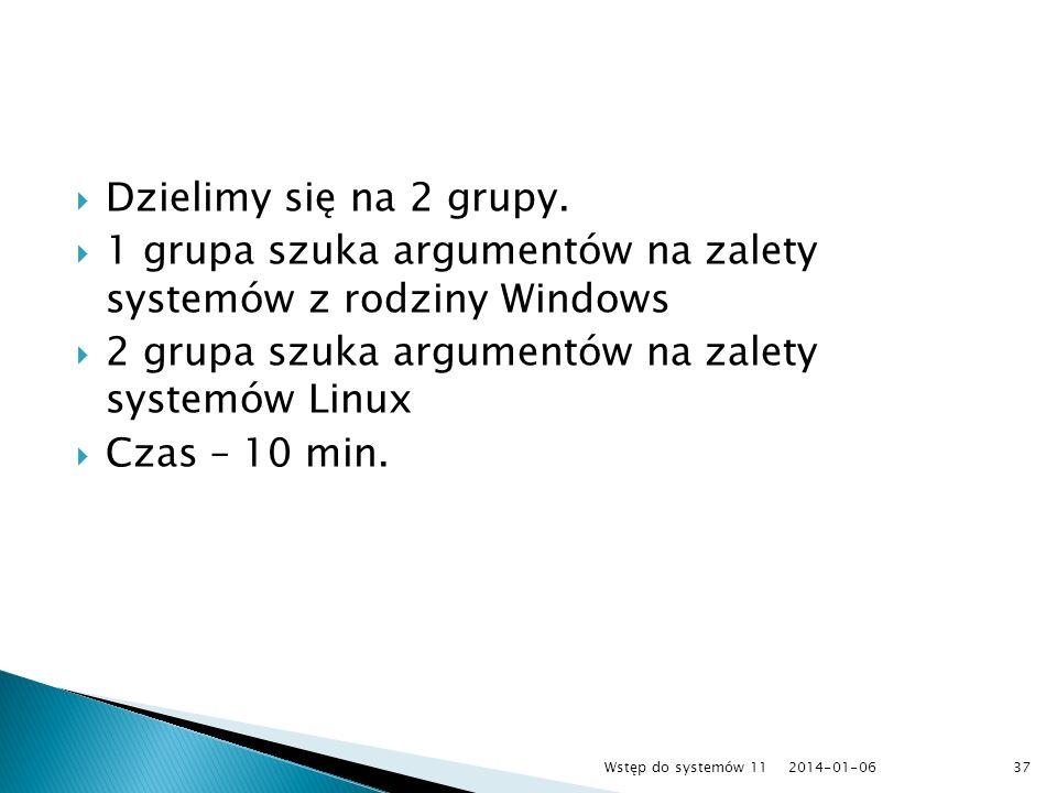 Dzielimy się na 2 grupy. 1 grupa szuka argumentów na zalety systemów z rodziny Windows 2 grupa szuka argumentów na zalety systemów Linux Czas – 10 min