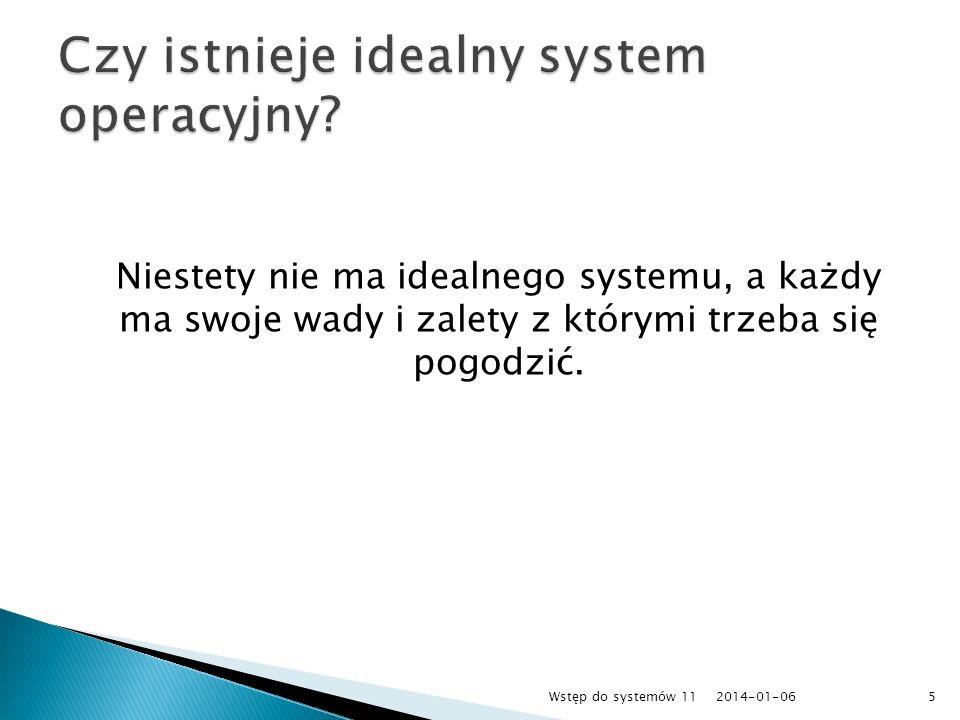 Niestety nie ma idealnego systemu, a każdy ma swoje wady i zalety z którymi trzeba się pogodzić. 2014-01-065Wstęp do systemów 11