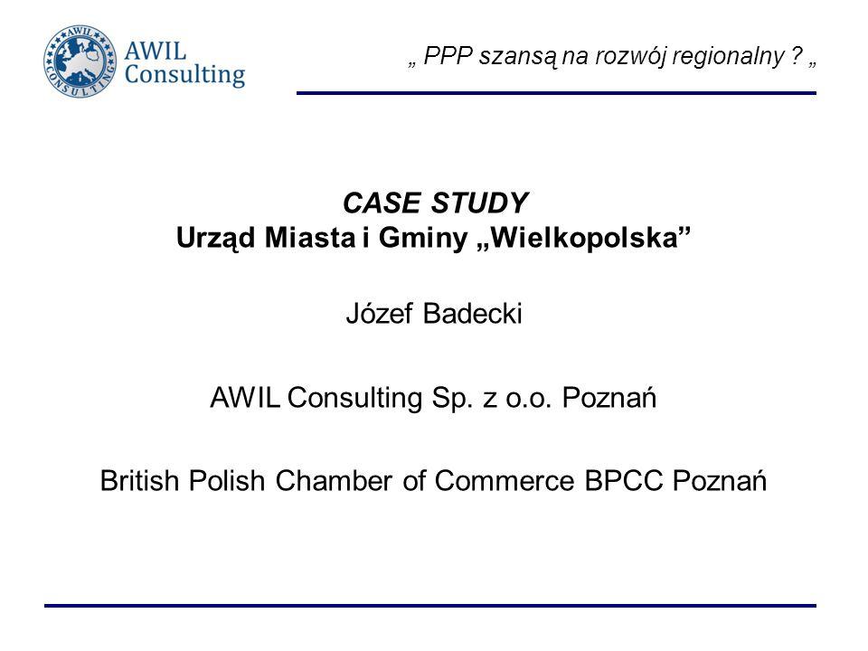 PPP szansą na rozwój regionalny ? CASE STUDY Urząd Miasta i Gminy Wielkopolska Józef Badecki AWIL Consulting Sp. z o.o. Poznań British Polish Chamber