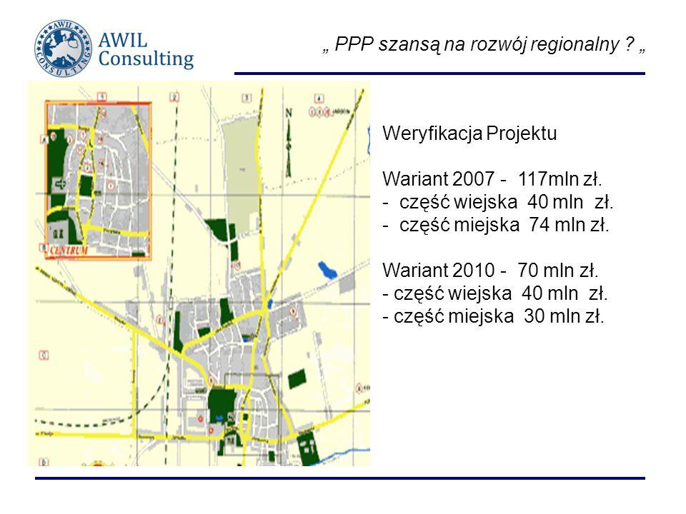 PPP szansą na rozwój regionalny ? Weryfikacja Projektu Wariant 2007 - 117mln zł. - część wiejska 40 mln zł. - część miejska 74 mln zł. Wariant 2010 -
