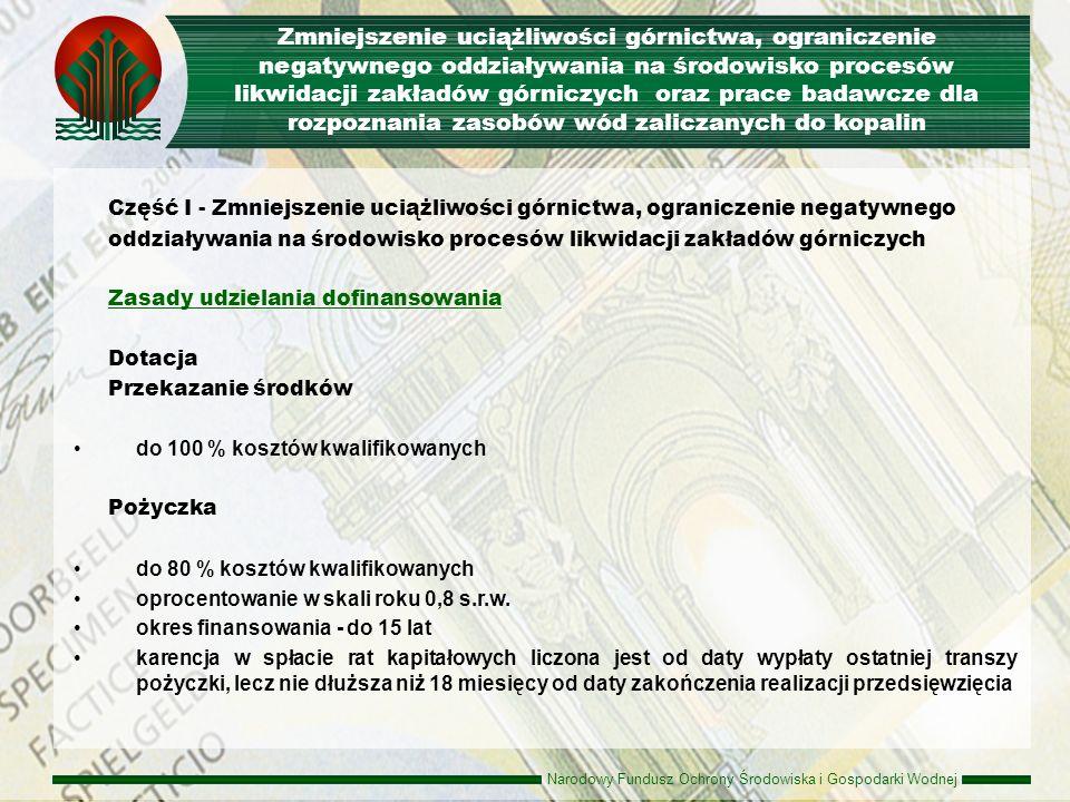 Narodowy Fundusz Ochrony Środowiska i Gospodarki Wodnej Część II – Przedsięwzięcia w zakresie prac badawczych dla rozpoznania wód zaliczanych do kopalin Rodzaje przedsięwzięć rozpoznawanie możliwości wykorzystania energii geotermalnej oraz wód mineralnych i leczniczych UWAGA: wymagana opinia ministra środowiska Beneficjenci podmioty i instytucje, których działalność regulują przepisy ustawy Prawo wodne, Prawo geologiczne i górnicze jednostki administracji rządowej organy jednostek samorządu terytorialnego inne podmioty Zmniejszenie uciążliwości górnictwa, ograniczenie negatywnego oddziaływania na środowisko procesów likwidacji zakładów górniczych oraz prace badawcze dla rozpoznania zasobów wód zaliczanych do kopalin