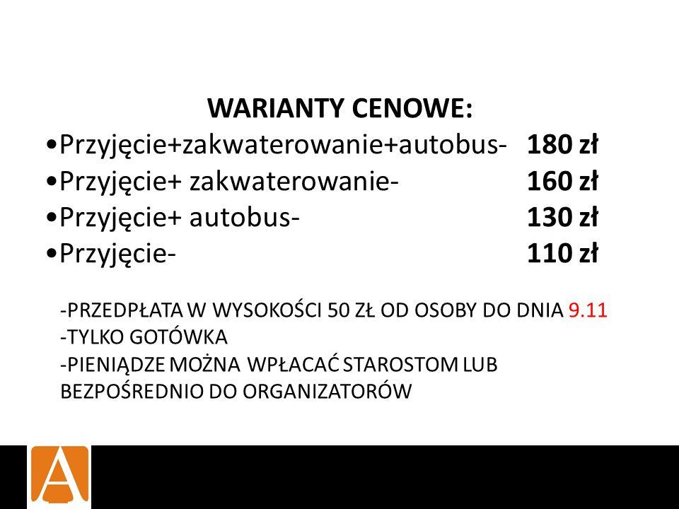 -PRZEDPŁATA W WYSOKOŚCI 50 ZŁ OD OSOBY DO DNIA 9.11 -TYLKO GOTÓWKA -PIENIĄDZE MOŻNA WPŁACAĆ STAROSTOM LUB BEZPOŚREDNIO DO ORGANIZATORÓW WARIANTY CENOWE: Przyjęcie+zakwaterowanie+autobus- 180 zł Przyjęcie+ zakwaterowanie- 160 zł Przyjęcie+ autobus- 130 zł Przyjęcie- 110 zł