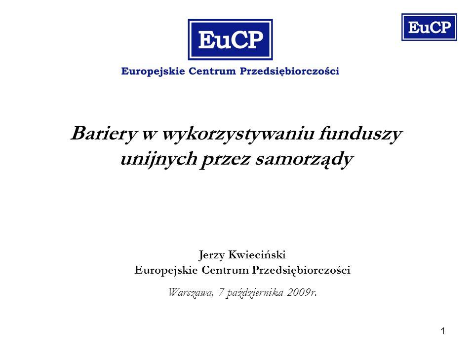 1 Bariery w wykorzystywaniu funduszy unijnych przez samorządy Jerzy Kwieciński Europejskie Centrum Przedsiębiorczości Warszawa, 7 października 2009r.