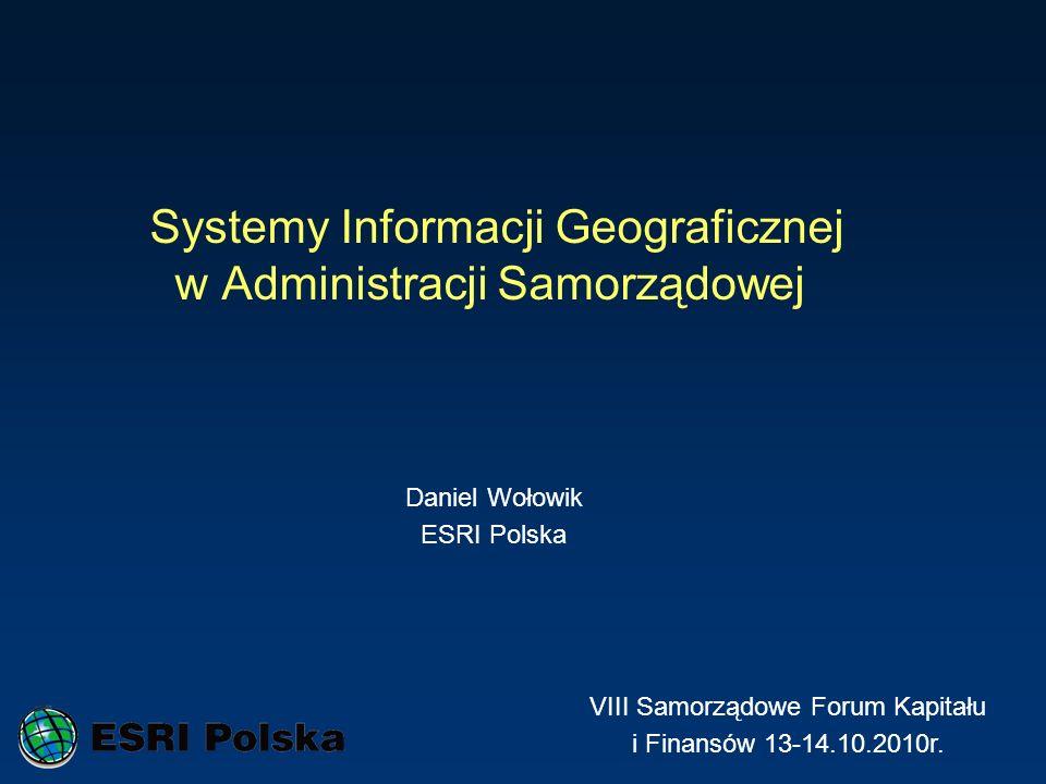 Systemy Informacji Geograficznej w Administracji Samorządowej Daniel Wołowik ESRI Polska VIII Samorządowe Forum Kapitału i Finansów 13-14.10.2010r.