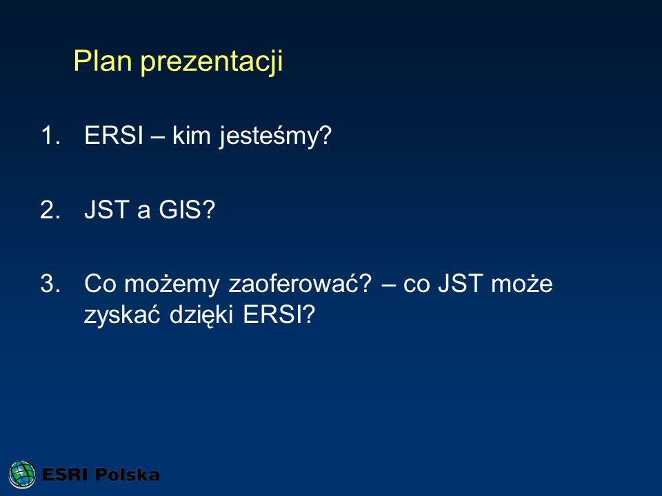 Plan prezentacji 1.ERSI – kim jesteśmy? 2.JST a GIS? 3.Co możemy zaoferować? – co JST może zyskać dzięki ERSI?