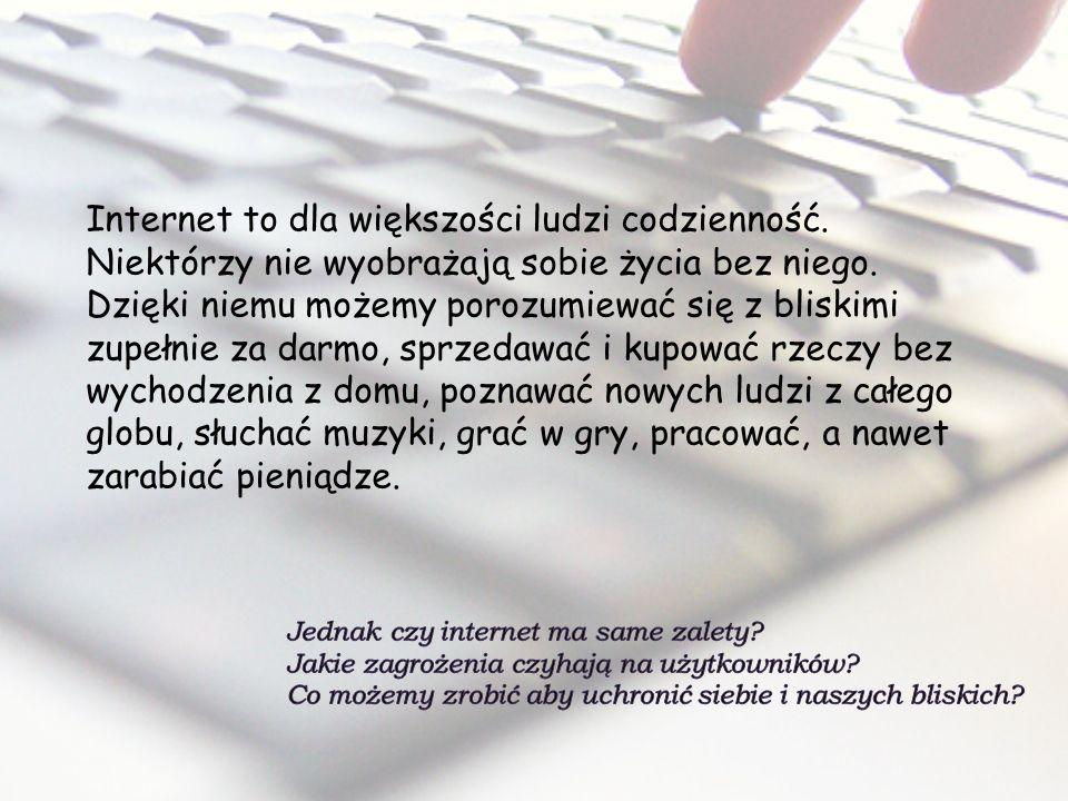 Internet to dla większości ludzi codzienność. Niektórzy nie wyobrażają sobie życia bez niego. Dzięki niemu możemy porozumiewać się z bliskimi zupełnie
