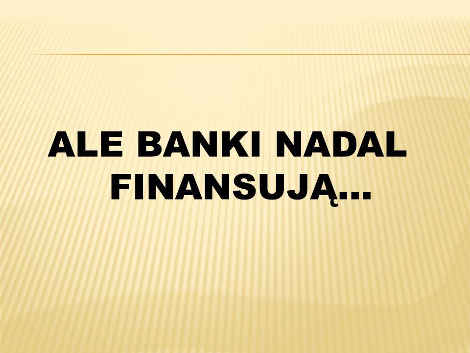 ALE BANKI NADAL FINANSUJĄ…