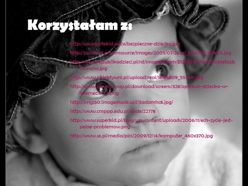 Korzystałam z: http://www.safekid.pl/css/bezpieczne-dziecko.jpg http://polish.cri.cn/mmsource/images/2005/07/28/cri_050728_dzieci5.jpg http://www.repu