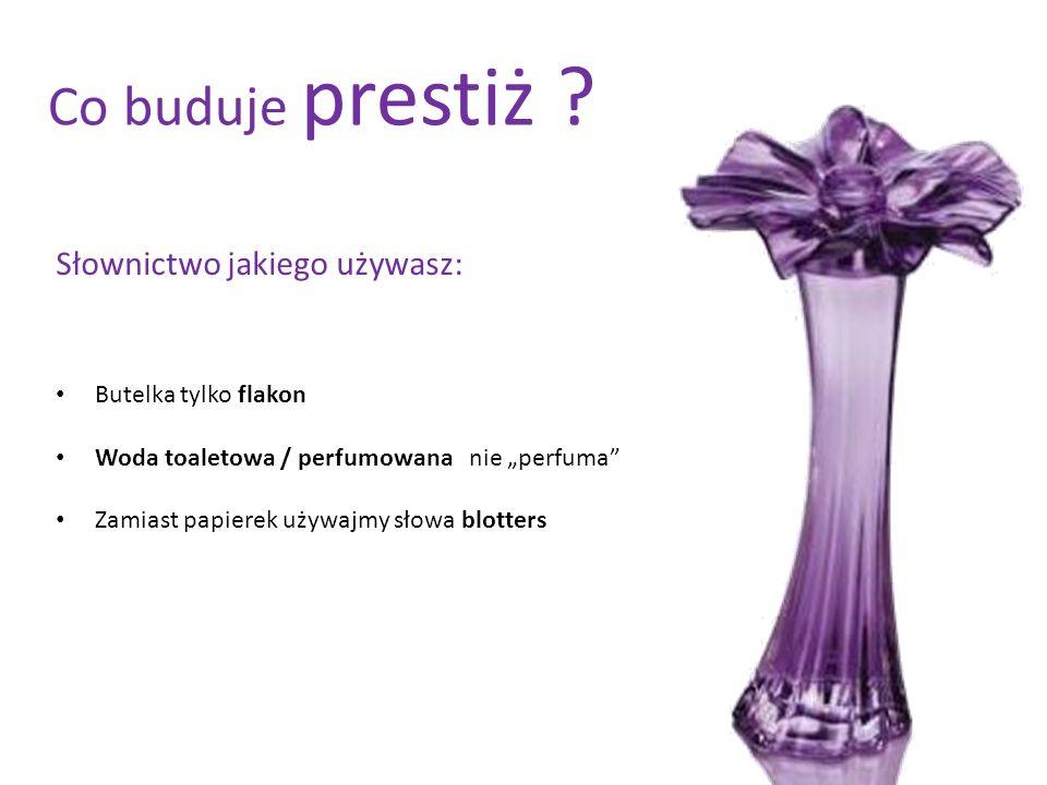 Co buduje prestiż ? Słownictwo jakiego używasz: Butelka tylko flakon Woda toaletowa / perfumowana nie perfuma Zamiast papierek używajmy słowa blotters