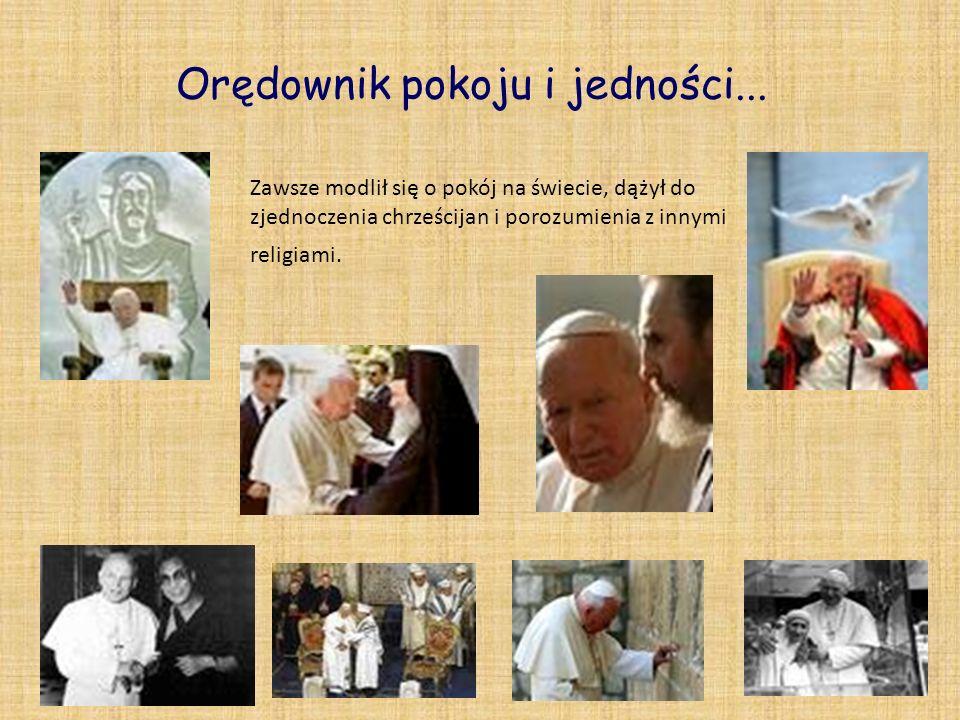 Orędownik pokoju i jedności... Zawsze modlił się o pokój na świecie, dążył do zjednoczenia chrześcijan i porozumienia z innymi religiami.