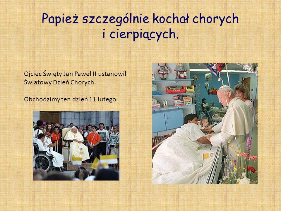 Papież szczególnie kochał chorych i cierpiących. Ojciec Święty Jan Paweł II ustanowił Światowy Dzień Chorych. Obchodzimy ten dzień 11 lutego.