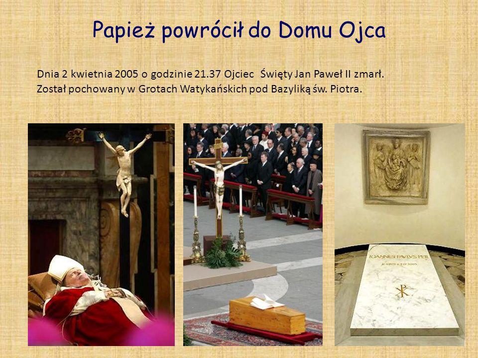 Papież powrócił do Domu Ojca Dnia 2 kwietnia 2005 o godzinie 21.37 Ojciec Święty Jan Paweł II zmarł. Został pochowany w Grotach Watykańskich pod Bazyl