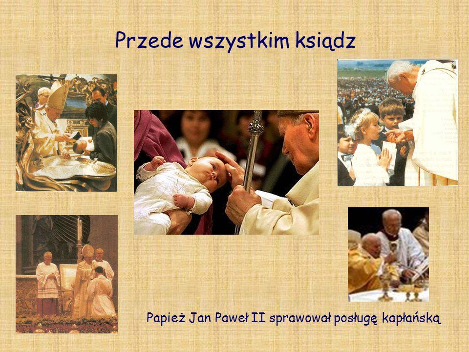 Przede wszystkim ksiądz Papież Jan Paweł II sprawował posługę kapłańską