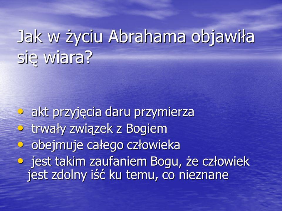 Jak w życiu Abrahama objawiła się wiara? akt przyjęcia daru przymierza akt przyjęcia daru przymierza trwały związek z Bogiem trwały związek z Bogiem o