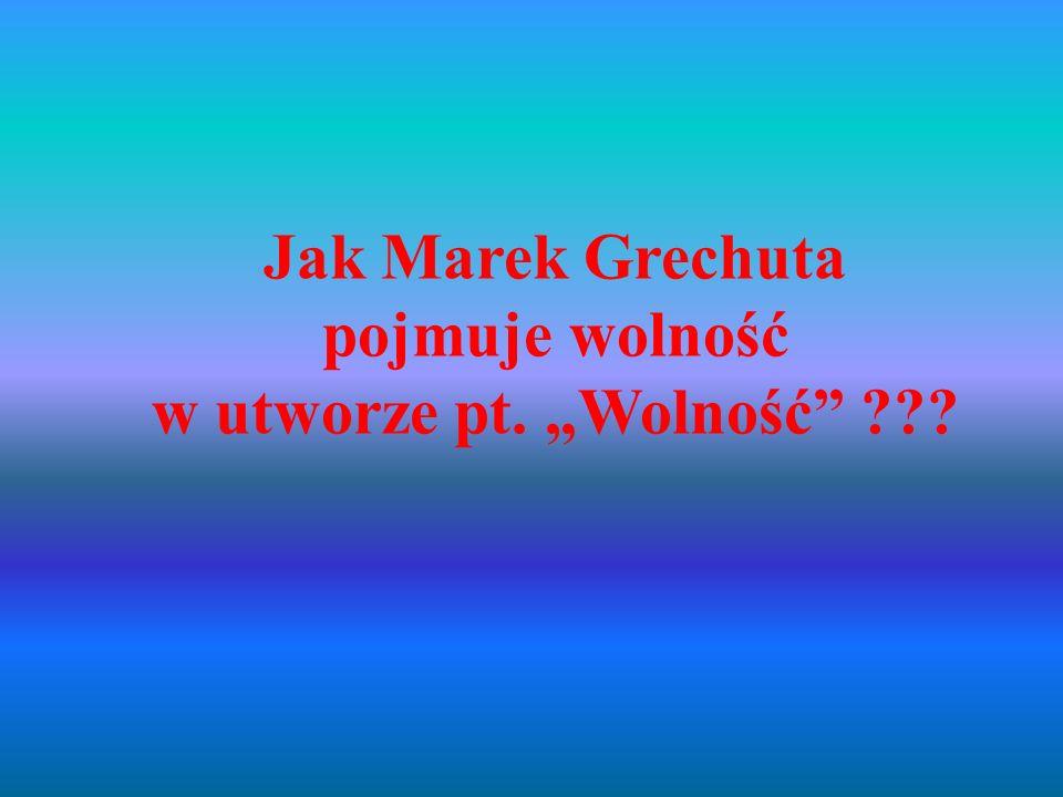 Jak Marek Grechuta pojmuje wolność w utworze pt. Wolność ???