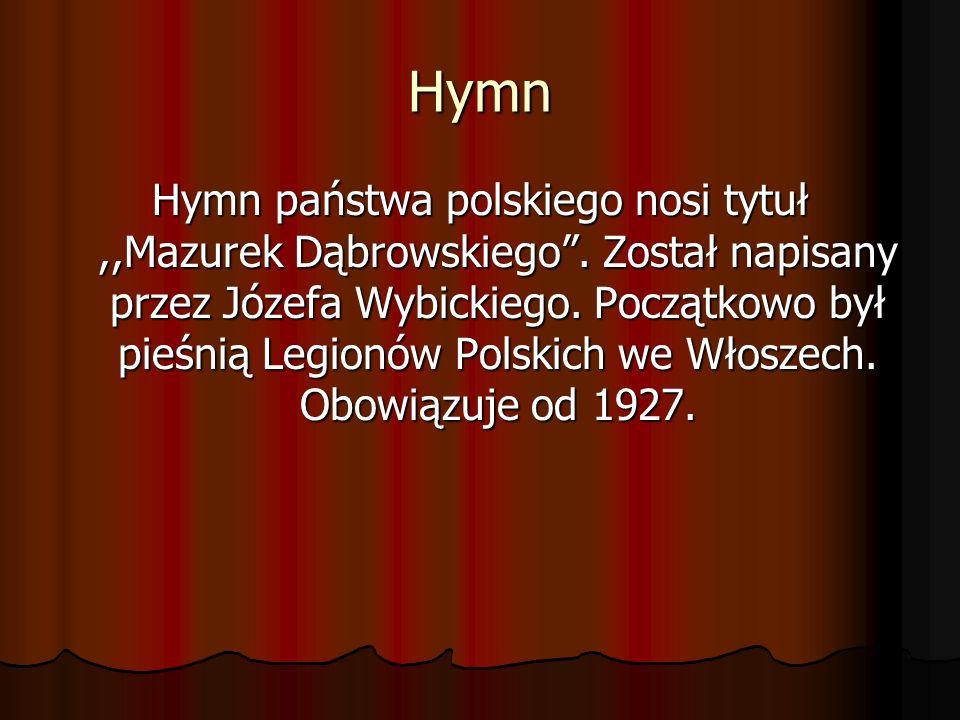 Hymn Hymn państwa polskiego nosi tytuł,,Mazurek Dąbrowskiego. Został napisany przez Józefa Wybickiego. Początkowo był pieśnią Legionów Polskich we Wło
