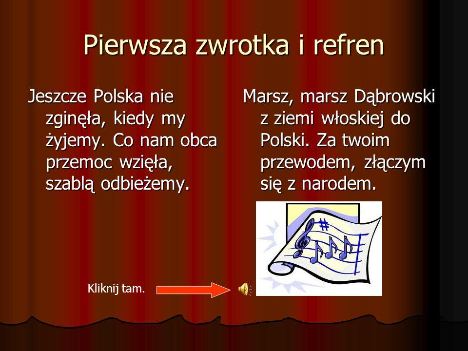 Pierwsza zwrotka i refren Jeszcze Polska nie zginęła, kiedy my żyjemy. Co nam obca przemoc wzięła, szablą odbieżemy. Marsz, marsz Dąbrowski z ziemi wł