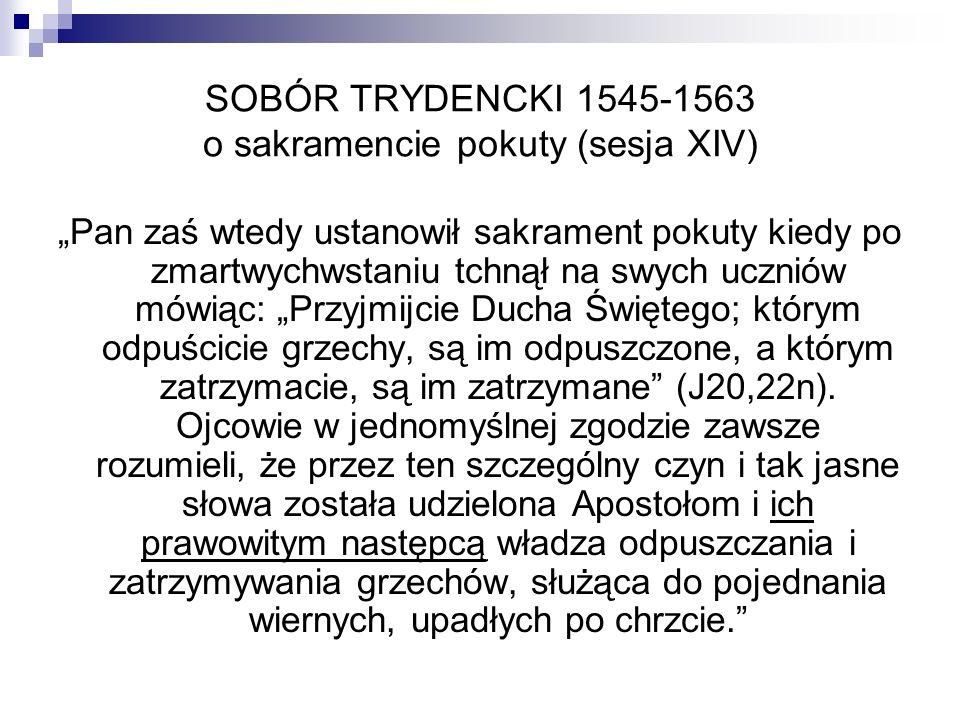 SOBÓR TRYDENCKI 1545-1563 o sakramencie pokuty (sesja XIV) Pan zaś wtedy ustanowił sakrament pokuty kiedy po zmartwychwstaniu tchnął na swych uczniów