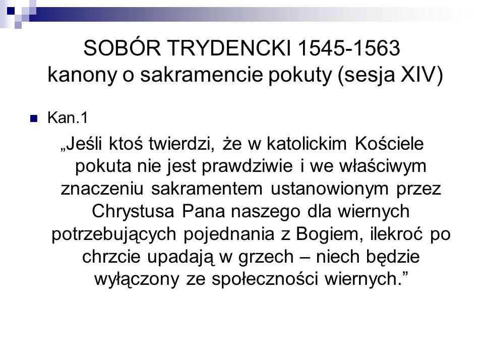 SOBÓR TRYDENCKI 1545-1563 kanony o sakramencie pokuty (sesja XIV) Kan.1 Jeśli ktoś twierdzi, że w katolickim Kościele pokuta nie jest prawdziwie i we