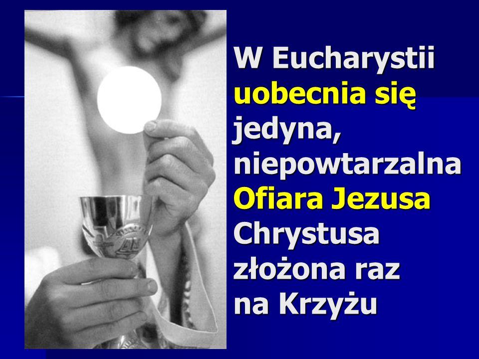 W Eucharystii uobecnia się jedyna, niepowtarzalna Ofiara Jezusa Chrystusa złożona raz na Krzyżu