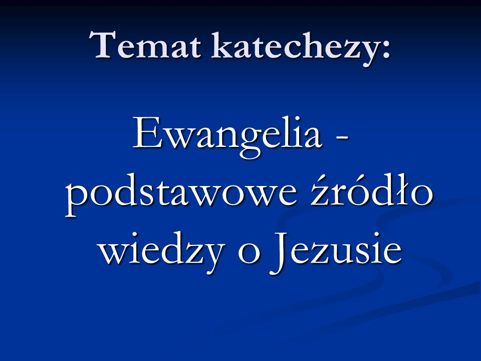 Temat katechezy: Ewangelia - podstawowe źródło wiedzy o Jezusie