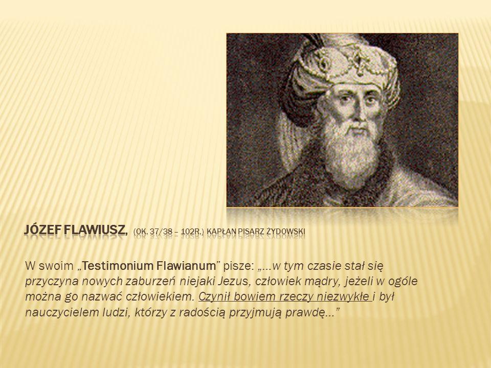 W swoim Testimonium Flawianum pisze: …w tym czasie stał się przyczyna nowych zaburzeń niejaki Jezus, człowiek mądry, jeżeli w ogóle można go nazwać cz