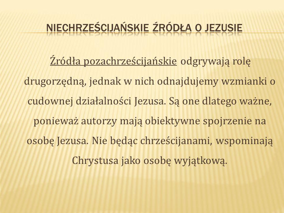 Źródła pozachrześcijańskie odgrywają rolę drugorzędną, jednak w nich odnajdujemy wzmianki o cudownej działalności Jezusa. Są one dlatego ważne, poniew