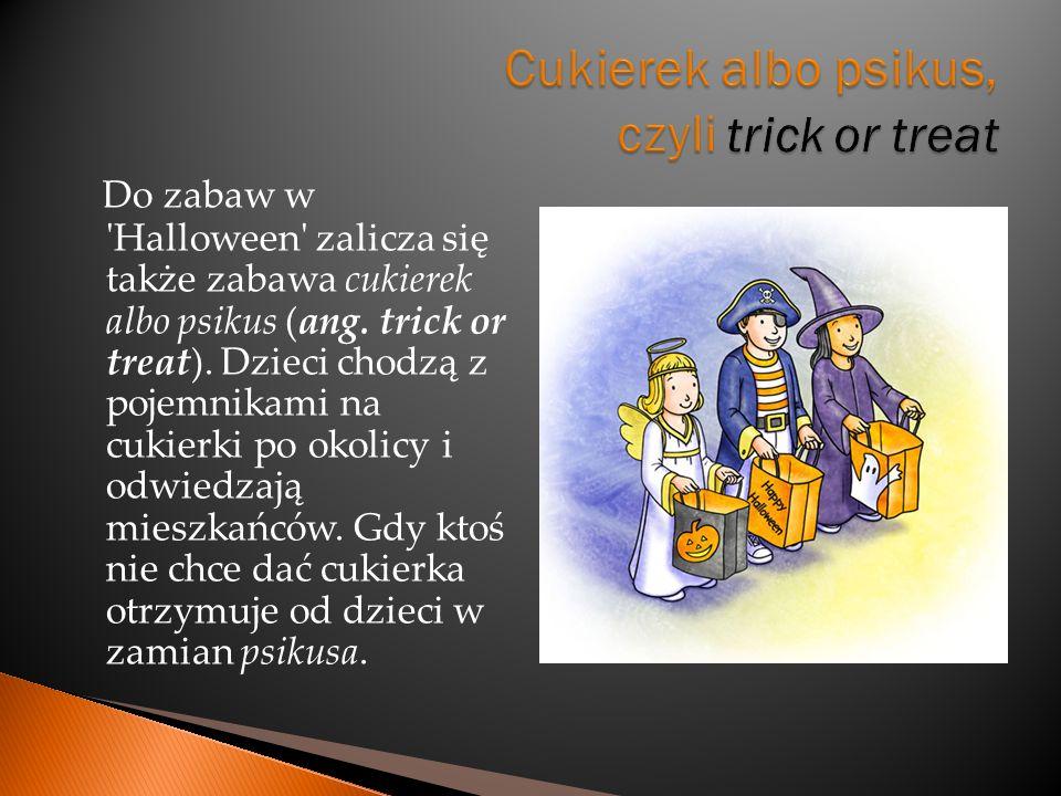 Do zabaw w 'Halloween' zalicza się także zabawa cukierek albo psikus (ang. trick or treat). Dzieci chodzą z pojemnikami na cukierki po okolicy i odwie