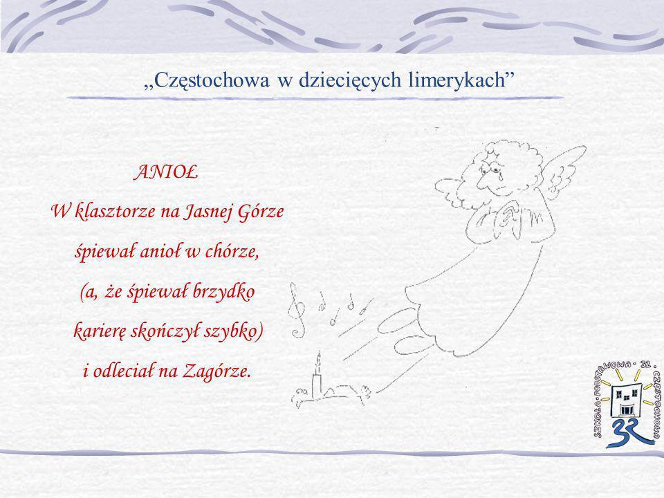 Częstochowa w dziecięcych limerykach ANIOŁ W klasztorze na Jasnej Górze śpiewał anioł w chórze, (a, że śpiewał brzydko karierę skończył szybko) i odle