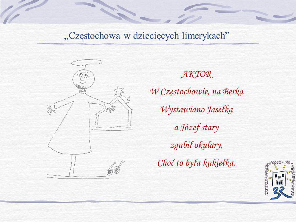 Częstochowa w dziecięcych limerykach AKTOR W Częstochowie, na Berka Wystawiano Jasełka a Józef stary zgubił okulary, Choć to była kukiełka.
