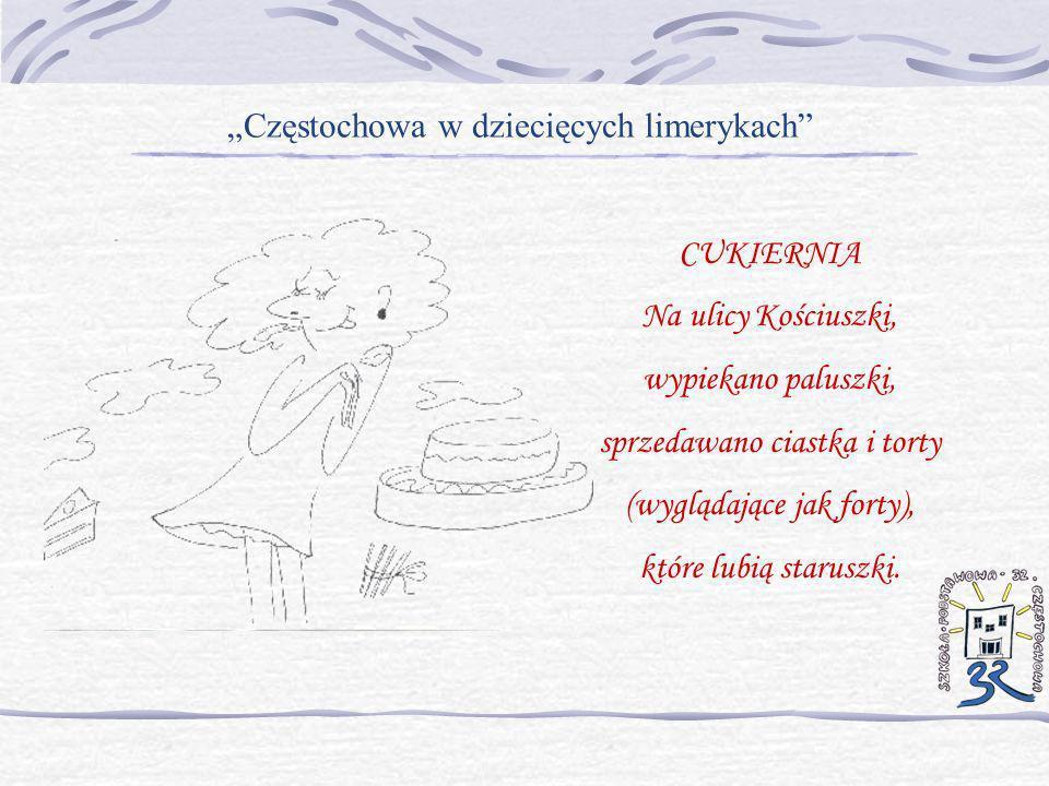 Częstochowa w dziecięcych limerykach CUKIERNIA Na ulicy Kościuszki, wypiekano paluszki, sprzedawano ciastka i torty (wyglądające jak forty), które lub